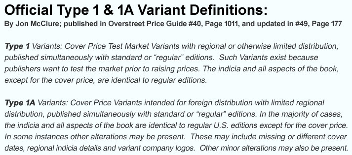 Cover price variant comics definitions: Type 1 and Type 1A.  By Jon McClure; published in Overstreet Price Guide #40, page 1011, and updated in #49, page 177.  Type 1 Variants: Cover Price Test Market Variants with regional or otherwise limited distribution, published simultaneously with standard or 'regular' editions.  Such variants exist because publishers want to test the market prior to raising prices.  The indicia and all aspects of the book, except for the cover price, are identical to regular editions.  Type 1A Variants:  Cover Price Variants intended for foreign distribution with limited regional distribution, published simultaneously with standard or 'regular' editions.  In the majority of cases, the indicia and all aspects of the book are identical to regular U.S. editions except for the cover price.  In some instances other alterations may be present.  These may include missing or different cover dates, regional indicia details and variant company logos.  Other minor alterations may also be present.